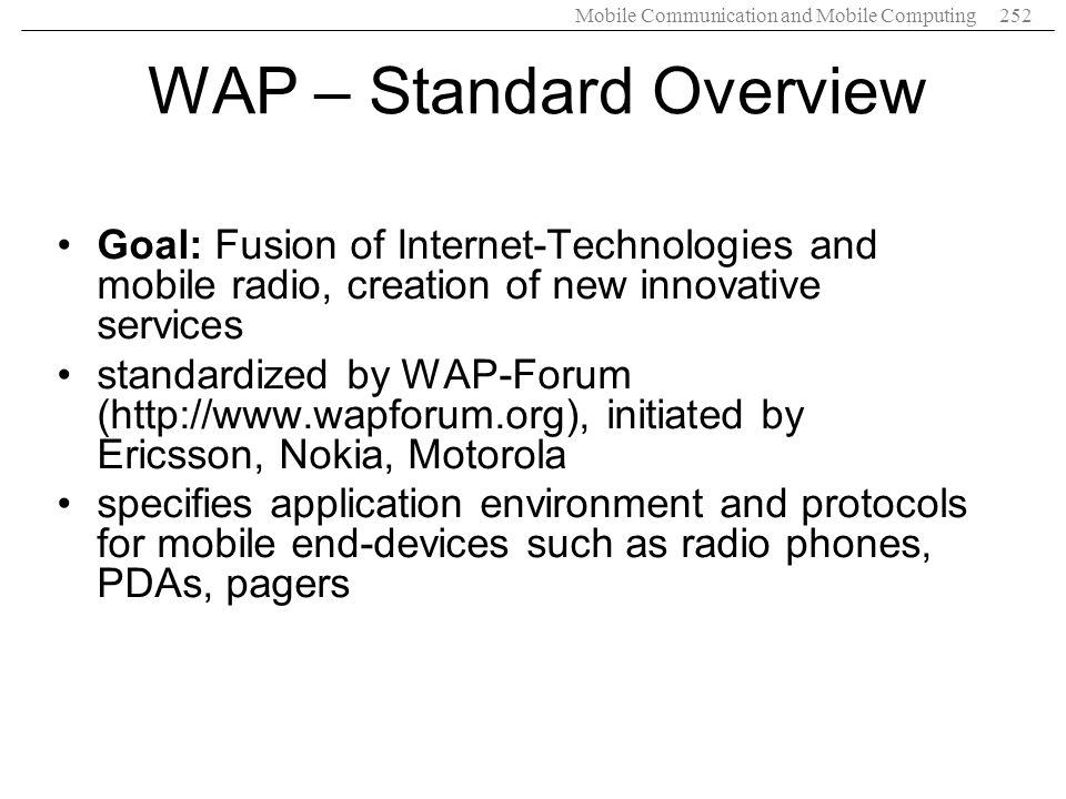 Mobile Communication and Mobile Computing252 WAP – Standard Overview Goal: Fusion of Internet-Technologies and mobile radio, creation of new innovativ