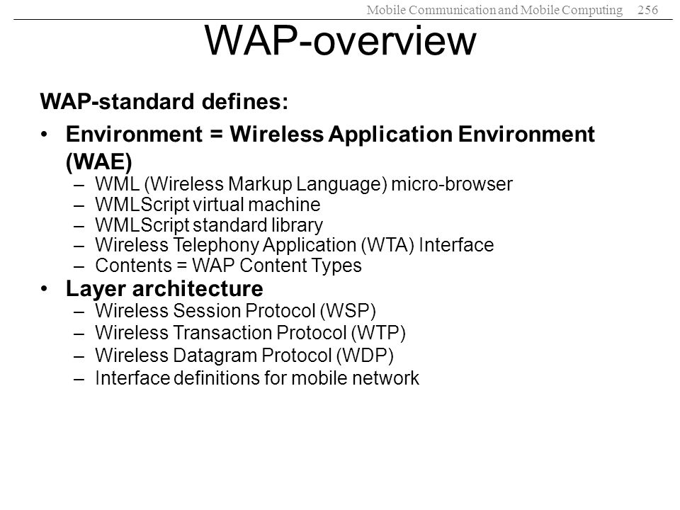Mobile Communication and Mobile Computing256 WAP-overview WAP-standard defines: Environment = Wireless Application Environment (WAE) –WML (Wireless Ma