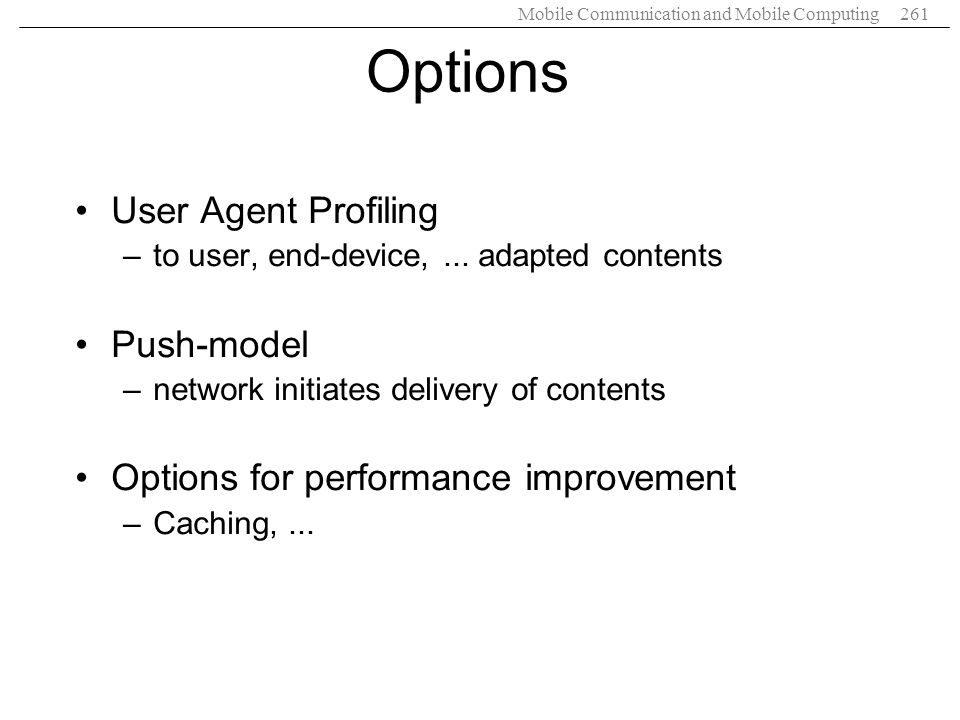Mobile Communication and Mobile Computing261 Options User Agent Profiling –to user, end-device,... adapted contents Push-model –network initiates deli
