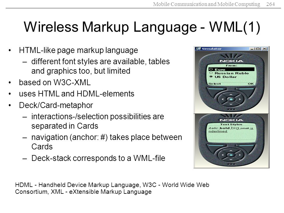 Mobile Communication and Mobile Computing264 Wireless Markup Language - WML(1) HDML - Handheld Device Markup Language, W3C - World Wide Web Consortium