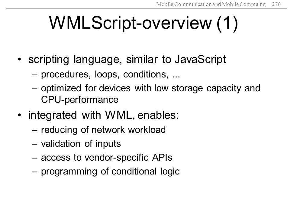 Mobile Communication and Mobile Computing270 WMLScript-overview (1) scripting language, similar to JavaScript –procedures, loops, conditions,... –opti