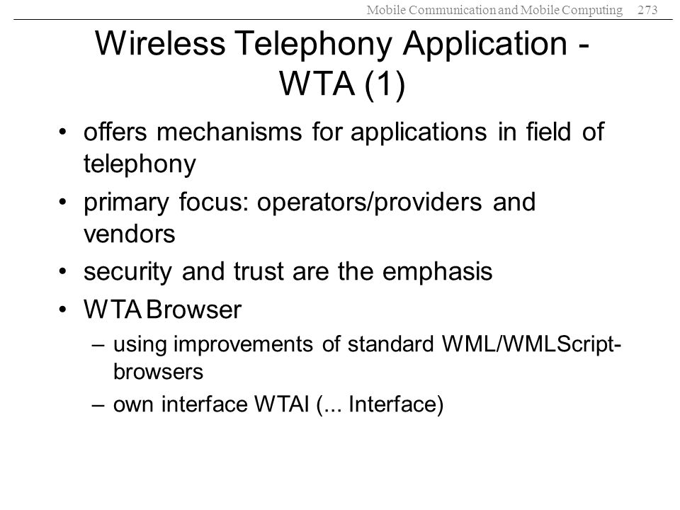 Mobile Communication and Mobile Computing273 Wireless Telephony Application - WTA (1) offers mechanisms for applications in field of telephony primary