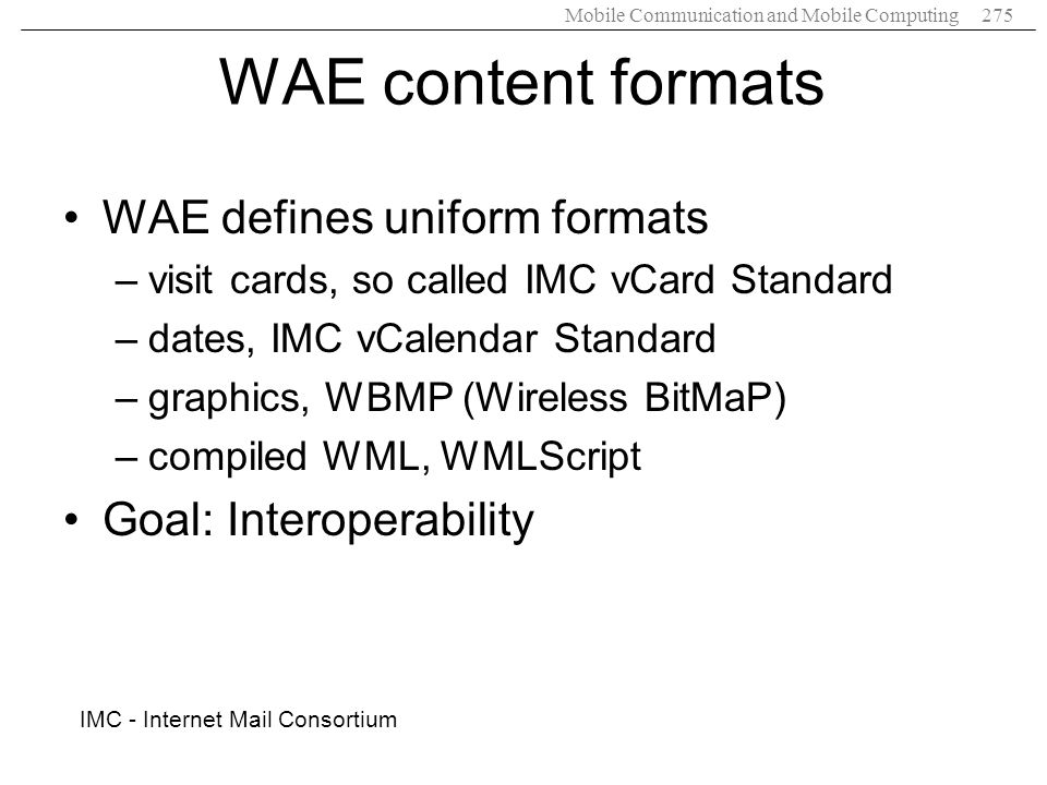 Mobile Communication and Mobile Computing275 WAE content formats WAE defines uniform formats –visit cards, so called IMC vCard Standard –dates, IMC vC