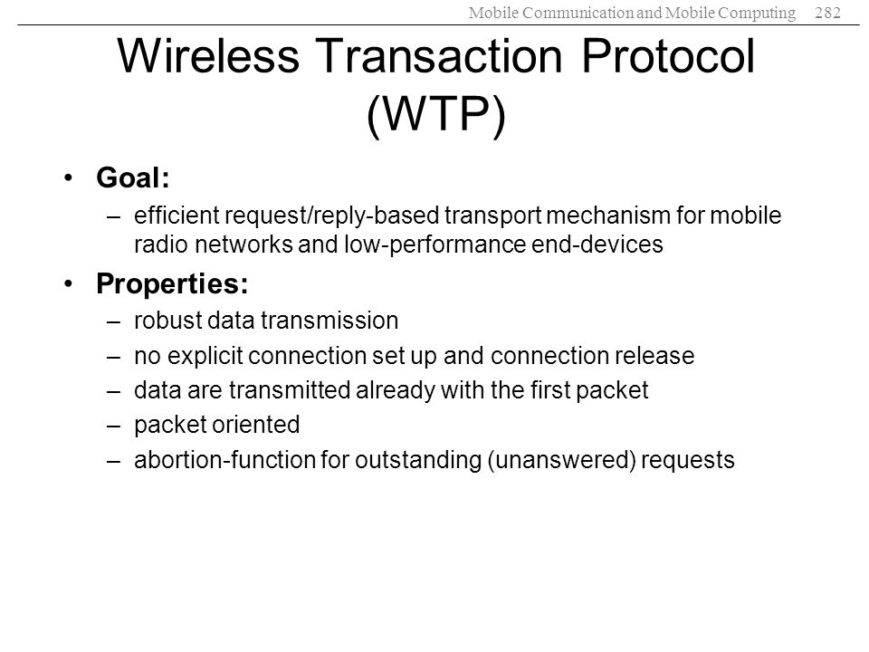 Mobile Communication and Mobile Computing282 Wireless Transaction Protocol (WTP) Goal: –efficient request/reply-based transport mechanism for mobile r