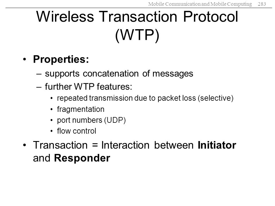 Mobile Communication and Mobile Computing283 Wireless Transaction Protocol (WTP) Properties: –supports concatenation of messages –further WTP features