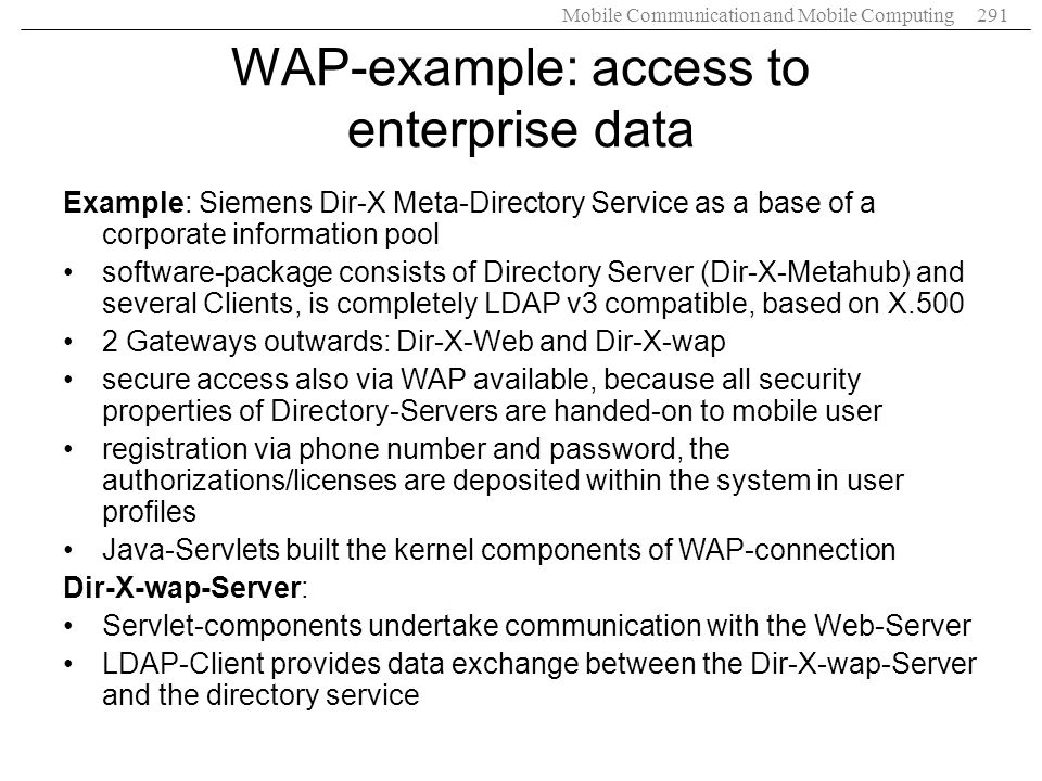 Mobile Communication and Mobile Computing291 WAP-example: access to enterprise data Example: Siemens Dir-X Meta-Directory Service as a base of a corpo