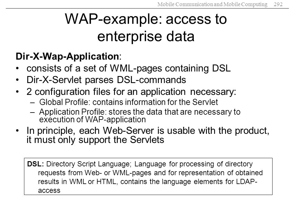 Mobile Communication and Mobile Computing292 WAP-example: access to enterprise data Dir-X-Wap-Application: consists of a set of WML-pages containing D