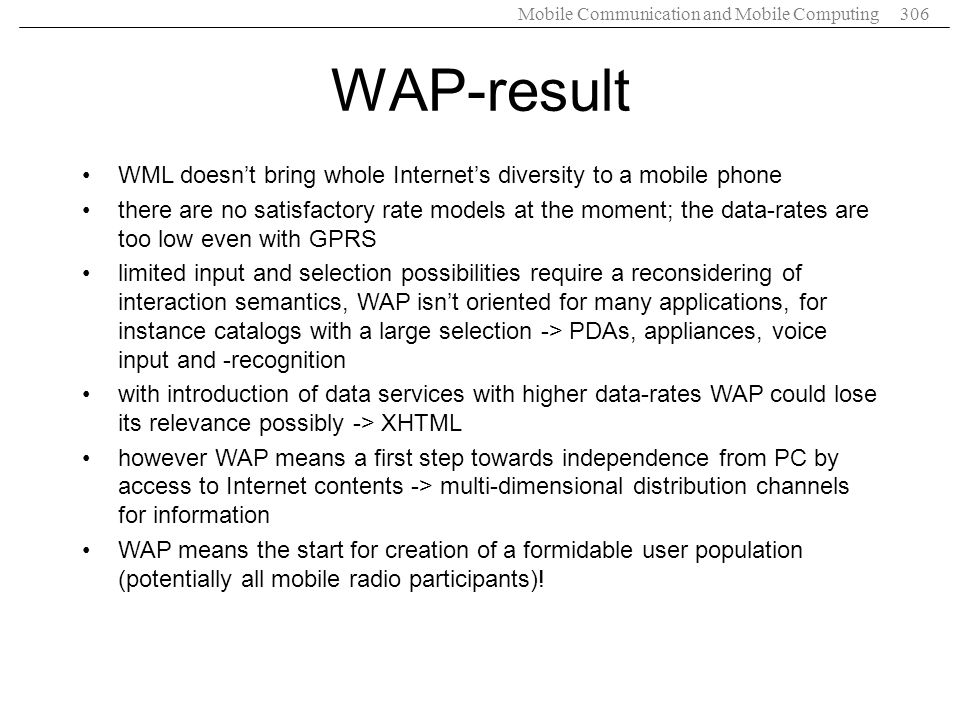 Mobile Communication and Mobile Computing306 WAP-result WML doesnt bring whole Internets diversity to a mobile phone there are no satisfactory rate mo