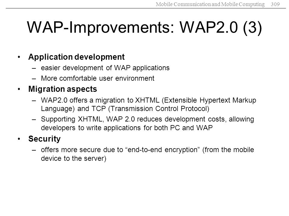 Mobile Communication and Mobile Computing309 WAP-Improvements: WAP2.0 (3) Application development –easier development of WAP applications –More comfortable user environment Migration aspects –WAP2.0 offers a migration to XHTML (Extensible Hypertext Markup Language) and TCP (Transmission Control Protocol) –Supporting XHTML, WAP 2.0 reduces development costs, allowing developers to write applications for both PC and WAP Security –offers more secure due to end-to-end encryption (from the mobile device to the server)