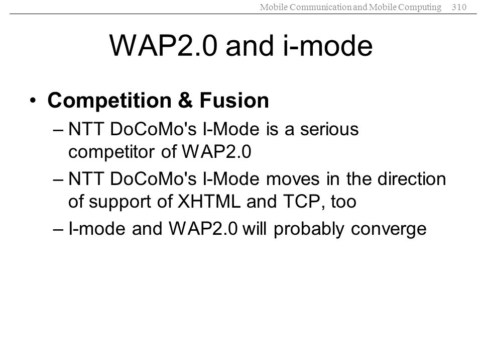 Mobile Communication and Mobile Computing310 WAP2.0 and i-mode Competition & Fusion –NTT DoCoMo's I-Mode is a serious competitor of WAP2.0 –NTT DoCoMo