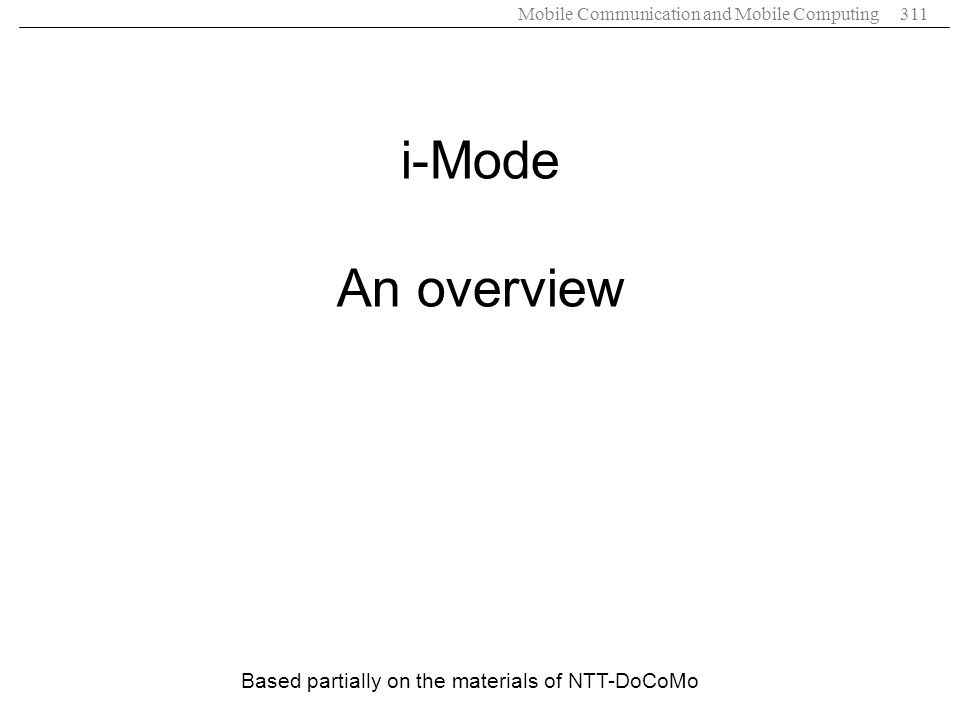 Mobile Communication and Mobile Computing311 Based partially on the materials of NTT-DoCoMo i-Mode An overview
