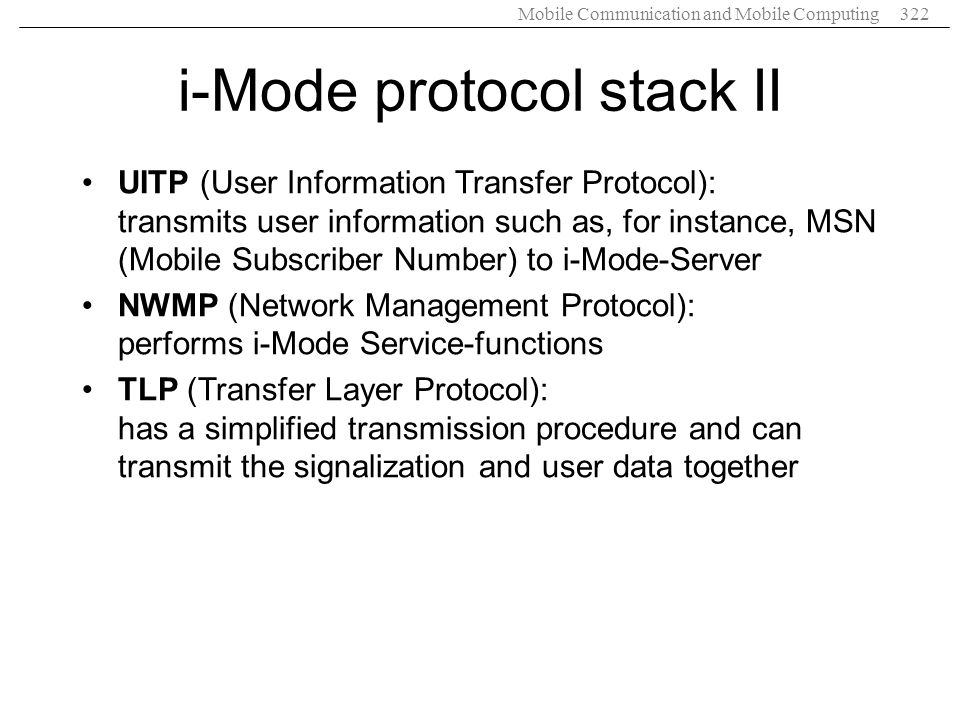 Mobile Communication and Mobile Computing322 i-Mode protocol stack II UITP (User Information Transfer Protocol): transmits user information such as, f