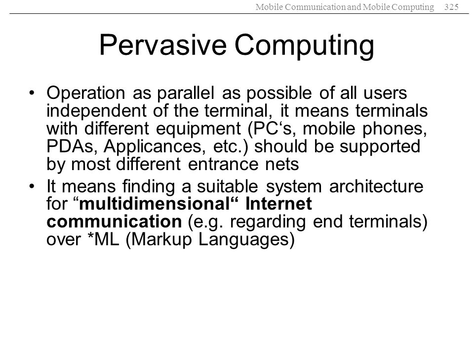 Mobile Communication and Mobile Computing325 Pervasive Computing Operation as parallel as possible of all users independent of the terminal, it means