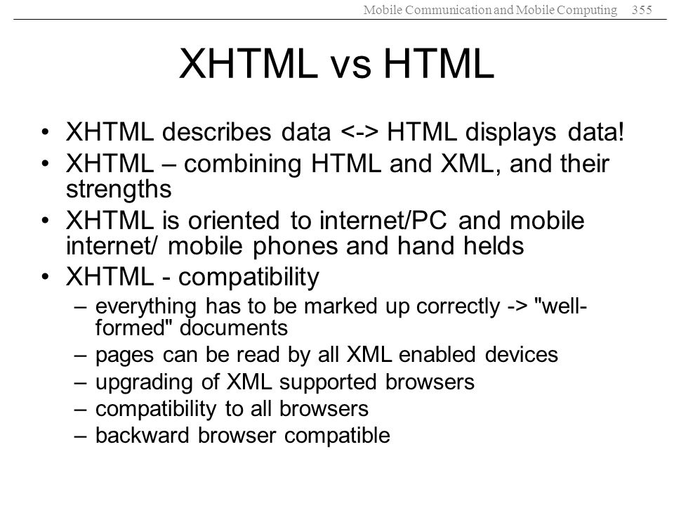 Mobile Communication and Mobile Computing355 XHTML vs HTML XHTML describes data HTML displays data! XHTML – combining HTML and XML, and their strength