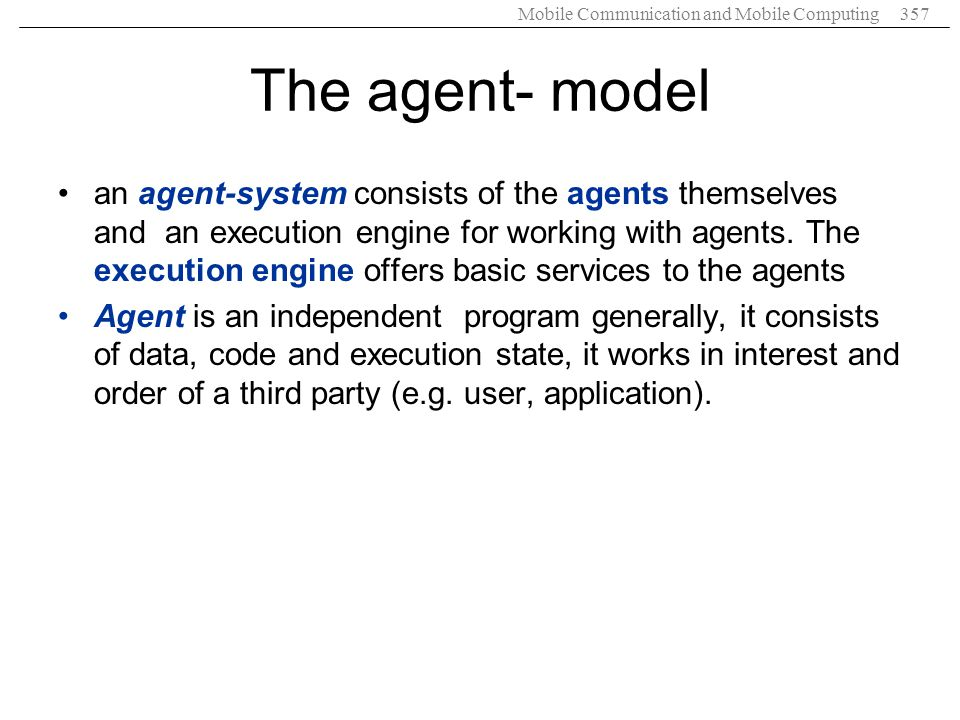 Mobile Communication and Mobile Computing357 The agent- model an agent-system consists of the agents themselves and an execution engine for working wi