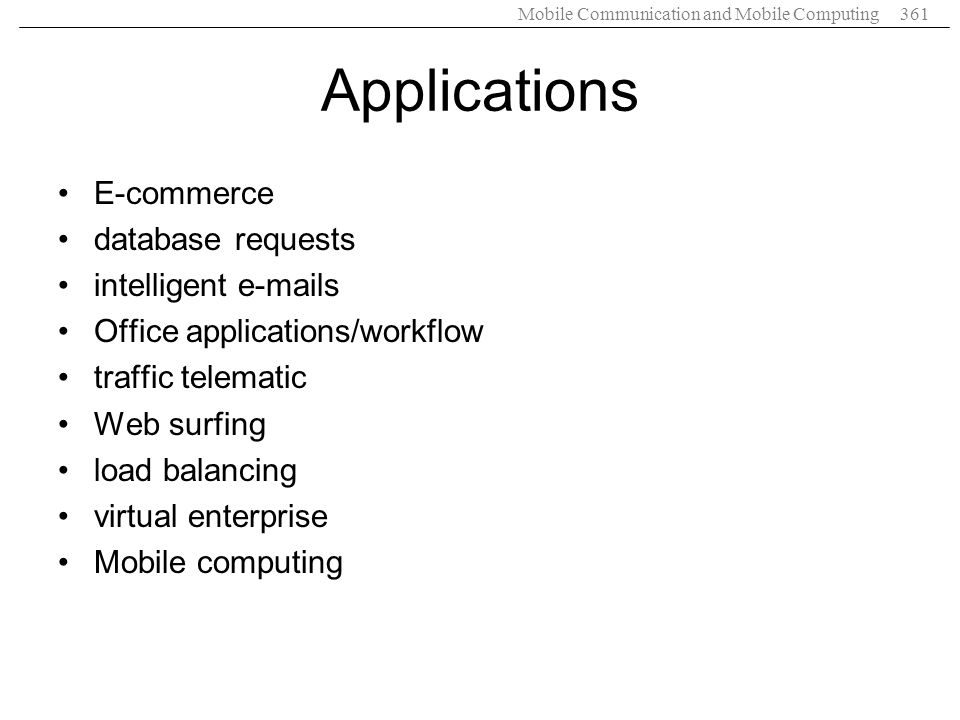 Mobile Communication and Mobile Computing361 Applications E-commerce database requests intelligent e-mails Office applications/workflow traffic telema