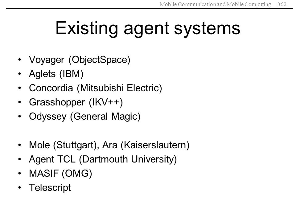 Mobile Communication and Mobile Computing362 Existing agent systems Voyager (ObjectSpace) Aglets (IBM) Concordia (Mitsubishi Electric) Grasshopper (IK