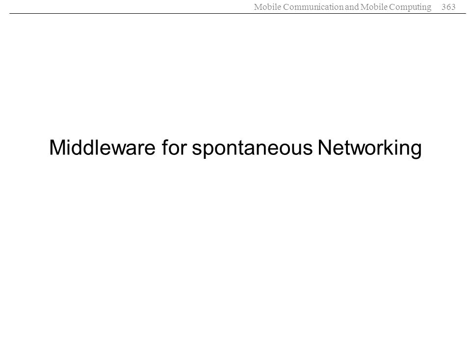 Mobile Communication and Mobile Computing363 Middleware for spontaneous Networking