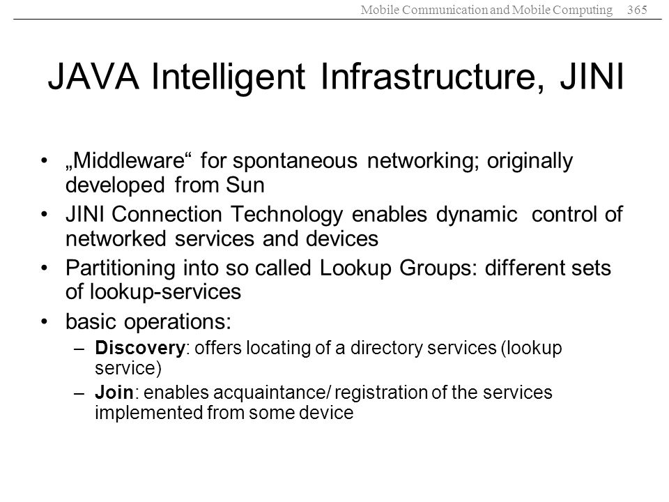 Mobile Communication and Mobile Computing365 JAVA Intelligent Infrastructure, JINI Middleware for spontaneous networking; originally developed from Su