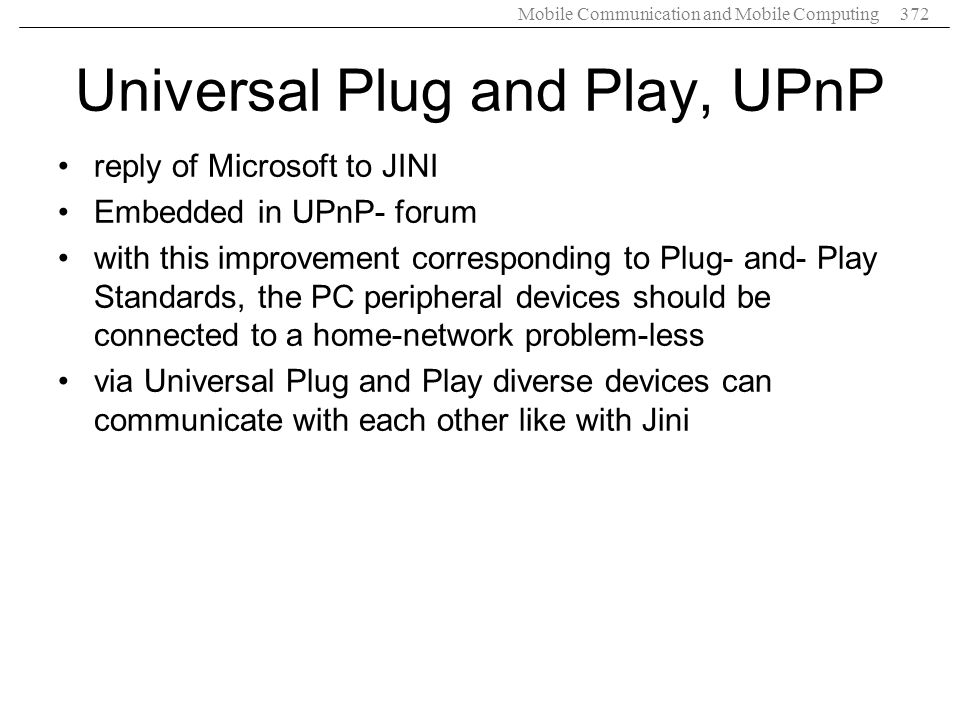 Mobile Communication and Mobile Computing372 Universal Plug and Play, UPnP reply of Microsoft to JINI Embedded in UPnP- forum with this improvement co