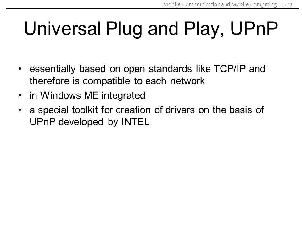 Mobile Communication and Mobile Computing373 Universal Plug and Play, UPnP essentially based on open standards like TCP/IP and therefore is compatible