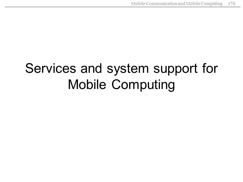 Mobile Communication and Mobile Computing376 Services and system support for Mobile Computing