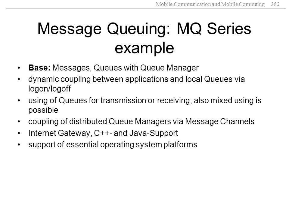 Mobile Communication and Mobile Computing382 Message Queuing: MQ Series example Base: Messages, Queues with Queue Manager dynamic coupling between app