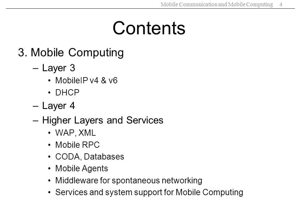 Mobile Communication and Mobile Computing4 Contents 3. Mobile Computing –Layer 3 MobileIP v4 & v6 DHCP –Layer 4 –Higher Layers and Services WAP, XML M