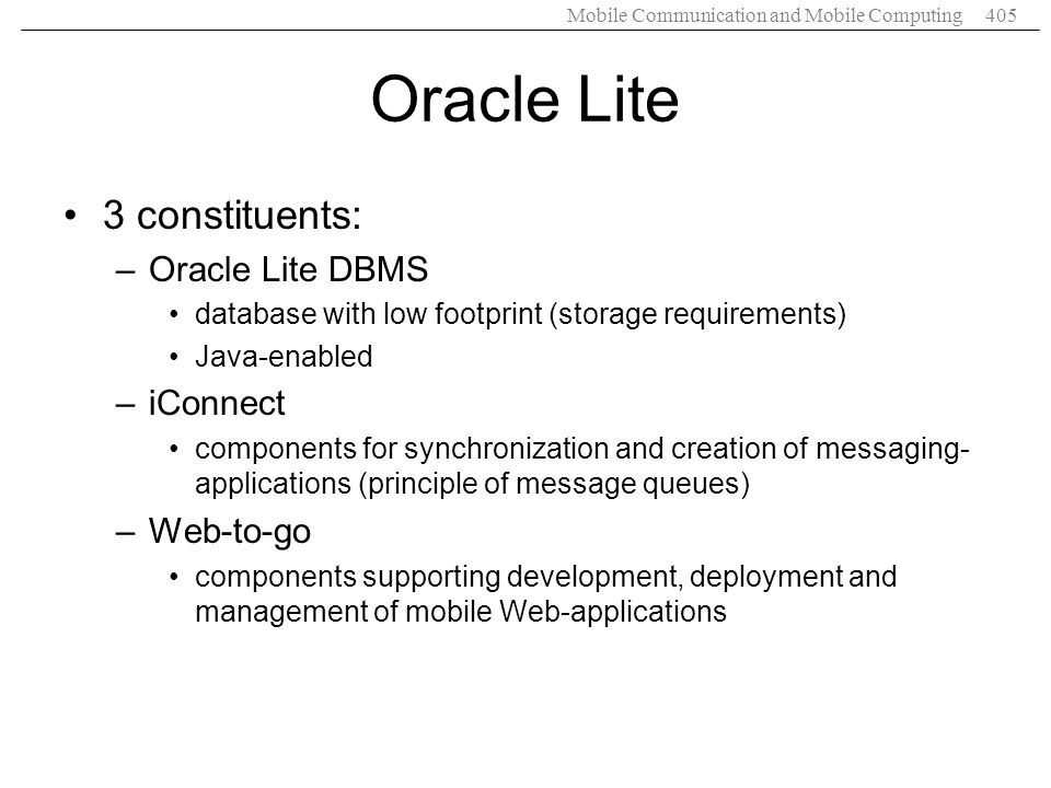 Mobile Communication and Mobile Computing405 Oracle Lite 3 constituents: –Oracle Lite DBMS database with low footprint (storage requirements) Java-ena