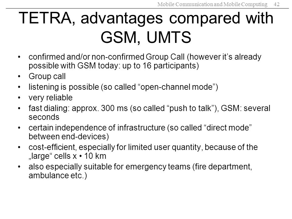 Mobile Communication and Mobile Computing42 TETRA, advantages compared with GSM, UMTS confirmed and/or non-confirmed Group Call (however its already p
