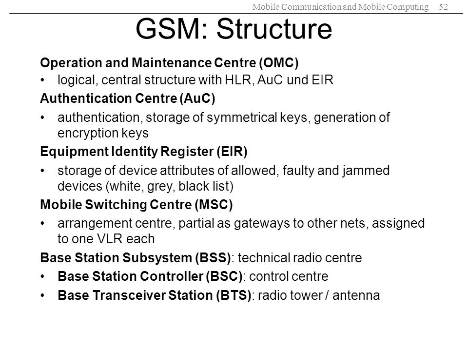 Mobile Communication and Mobile Computing52 GSM: Structure Operation and Maintenance Centre (OMC) logical, central structure with HLR, AuC und EIR Aut