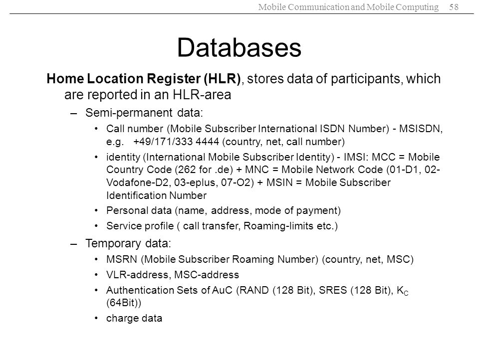 Mobile Communication and Mobile Computing58 Databases Home Location Register (HLR), stores data of participants, which are reported in an HLR-area –Se