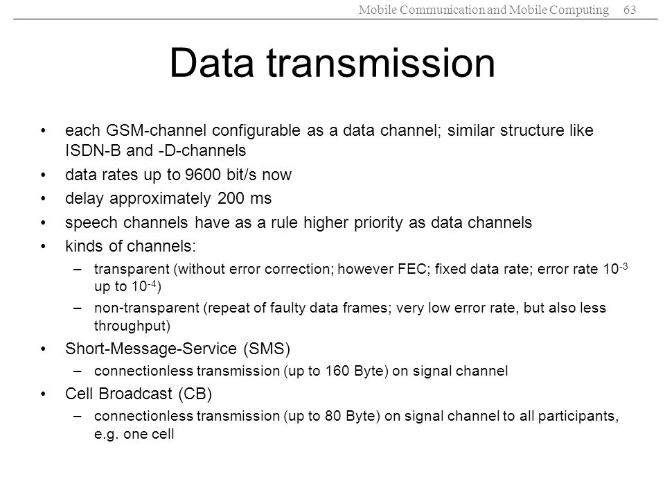 Mobile Communication and Mobile Computing63 Data transmission each GSM-channel configurable as a data channel; similar structure like ISDN-B and -D-ch