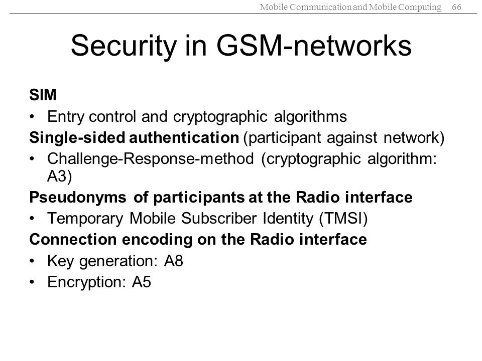 Mobile Communication and Mobile Computing66 Security in GSM-networks SIM Entry control and cryptographic algorithms Single-sided authentication (parti
