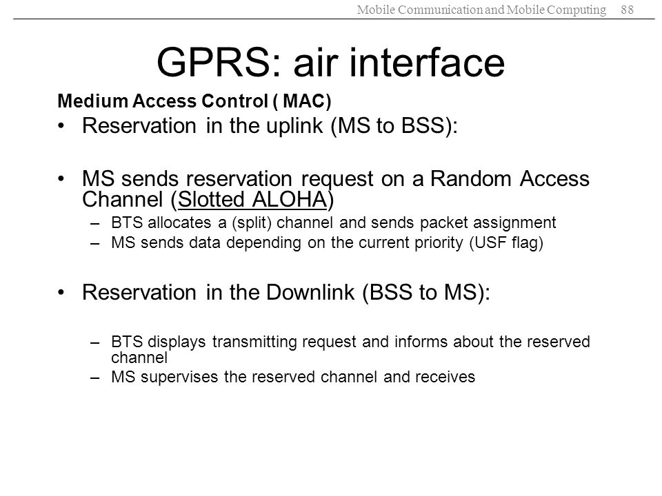 Mobile Communication and Mobile Computing88 Medium Access Control ( MAC) Reservation in the uplink (MS to BSS): MS sends reservation request on a Rand
