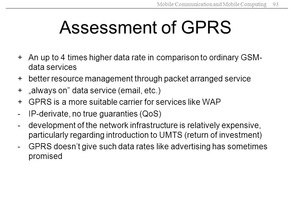 Mobile Communication and Mobile Computing93 Assessment of GPRS +An up to 4 times higher data rate in comparison to ordinary GSM- data services +better