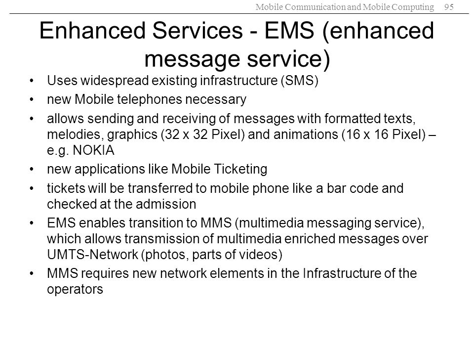 Mobile Communication and Mobile Computing95 Enhanced Services - EMS (enhanced message service) Uses widespread existing infrastructure (SMS) new Mobil