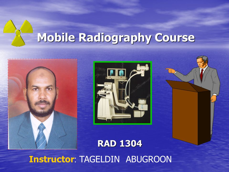 Mobile Radiography Course Mobile Radiography Course RAD 1304 Instructor :TAGELDIN ABUGROON