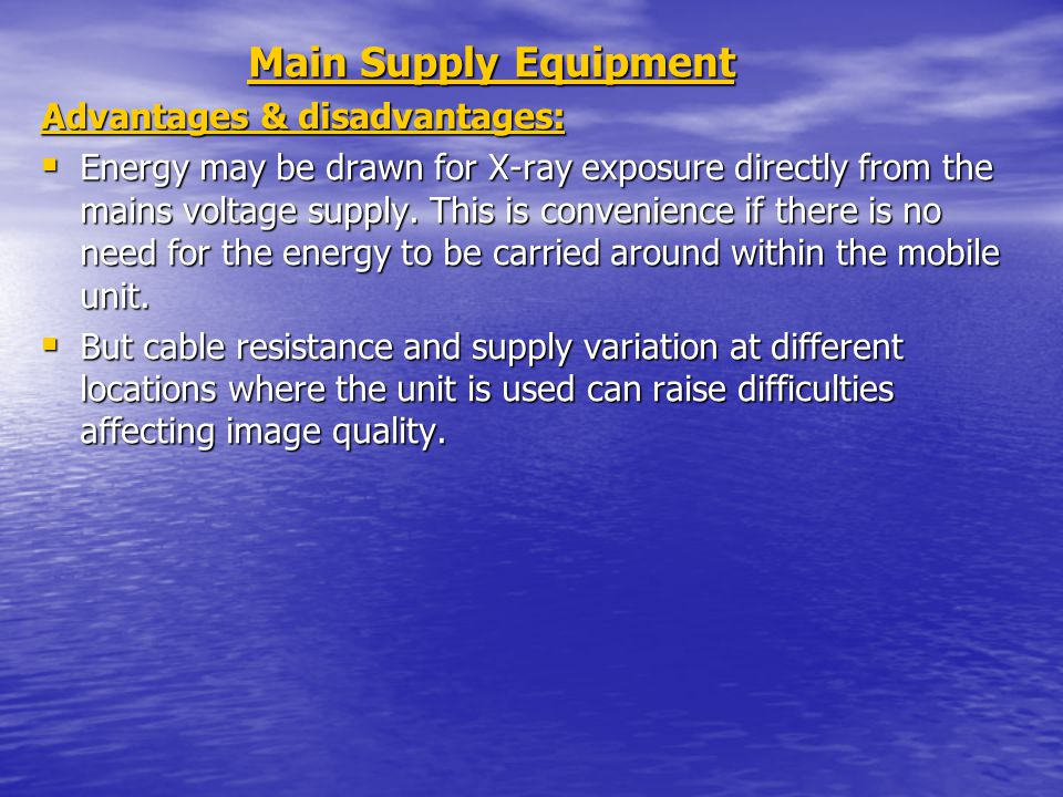 Main Supply Equipment Main Supply Equipment Advantages & disadvantages: Energy may be drawn for X-ray exposure directly from the mains voltage supply.