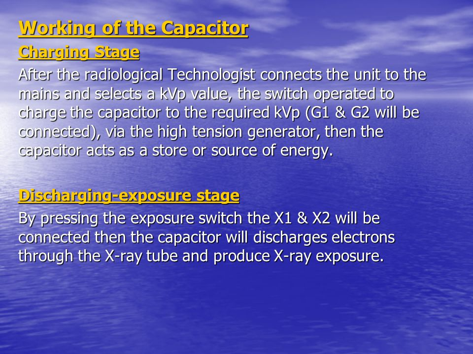 Working of the Capacitor Charging Stage After the radiological Technologist connects the unit to the mains and selects a kVp value, the switch operated to charge the capacitor to the required kVp (G1 & G2 will be connected), via the high tension generator, then the capacitor acts as a store or source of energy.