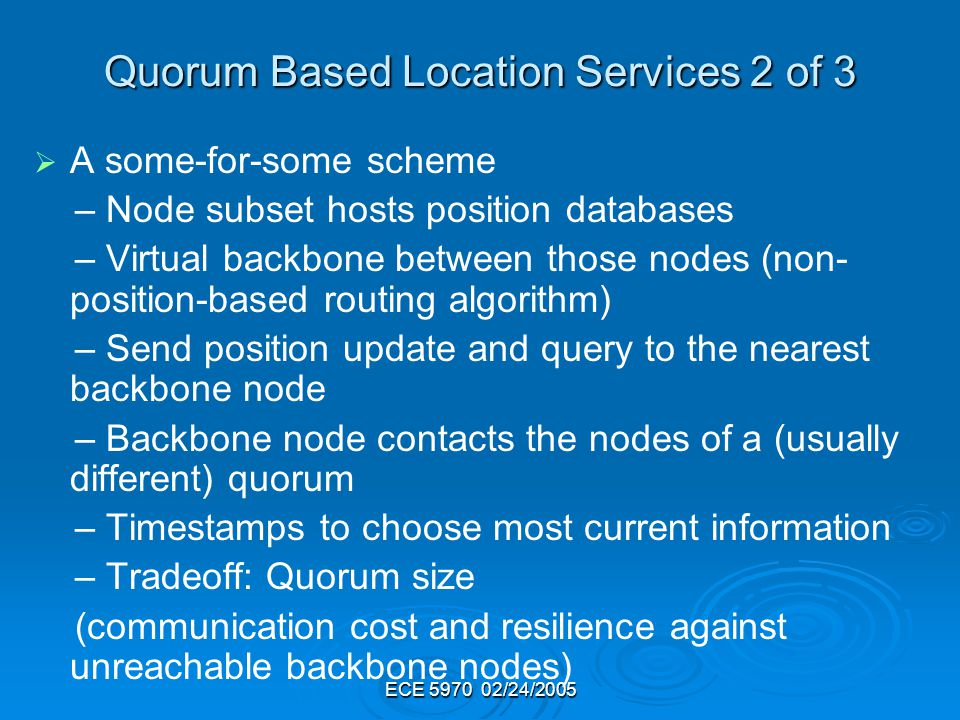 ECE 5970 02/24/2005 Quorum Based Location Services 2 of 3 A some-for-some scheme – Node subset hosts position databases – Virtual backbone between those nodes (non- position-based routing algorithm) – Send position update and query to the nearest backbone node – Backbone node contacts the nodes of a (usually different) quorum – Timestamps to choose most current information – Tradeoff: Quorum size (communication cost and resilience against unreachable backbone nodes)