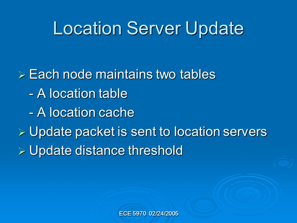 ECE 5970 02/24/2005 Location Server Update Each node maintains two tables Each node maintains two tables - A location table - A location cache Update packet is sent to location servers Update packet is sent to location servers Update distance threshold Update distance threshold
