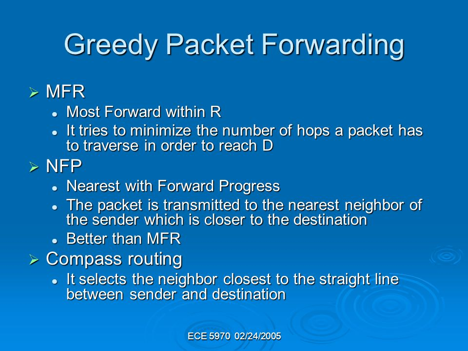 ECE 5970 02/24/2005 Greedy Packet Forwarding MFR MFR Most Forward within R Most Forward within R It tries to minimize the number of hops a packet has to traverse in order to reach D It tries to minimize the number of hops a packet has to traverse in order to reach D NFP NFP Nearest with Forward Progress Nearest with Forward Progress The packet is transmitted to the nearest neighbor of the sender which is closer to the destination The packet is transmitted to the nearest neighbor of the sender which is closer to the destination Better than MFR Better than MFR Compass routing Compass routing It selects the neighbor closest to the straight line between sender and destination It selects the neighbor closest to the straight line between sender and destination