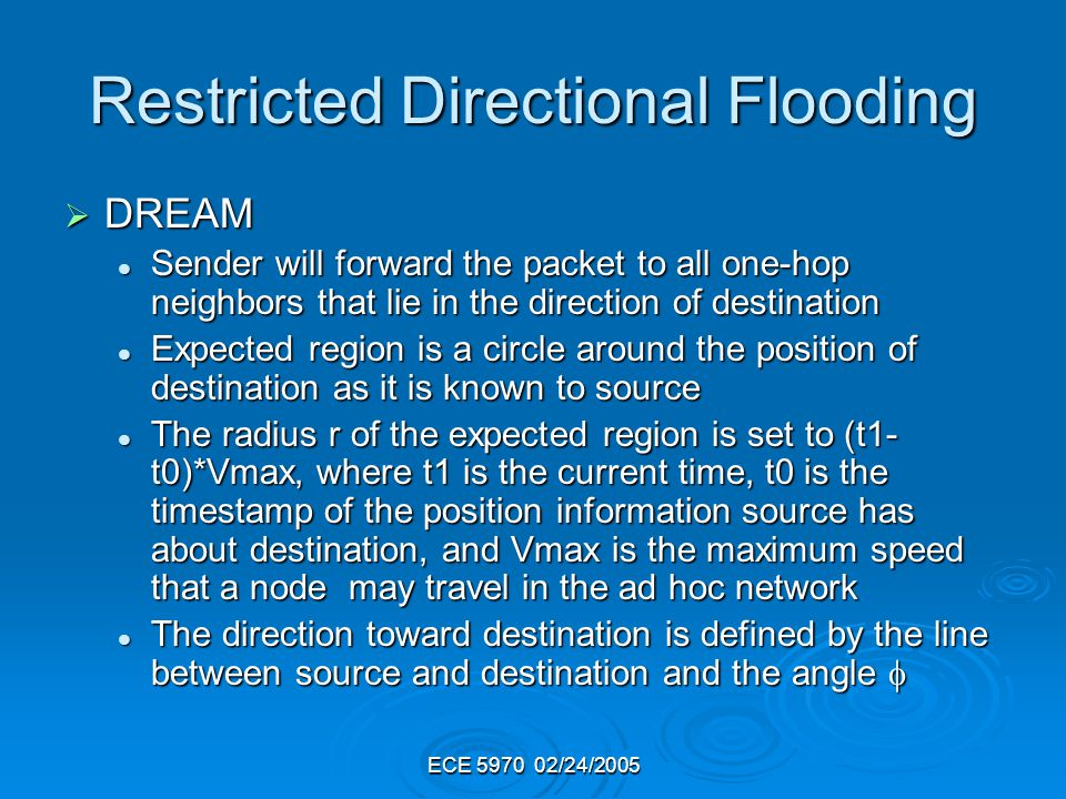 ECE 5970 02/24/2005 Restricted Directional Flooding DREAM DREAM Sender will forward the packet to all one-hop neighbors that lie in the direction of destination Sender will forward the packet to all one-hop neighbors that lie in the direction of destination Expected region is a circle around the position of destination as it is known to source Expected region is a circle around the position of destination as it is known to source The radius r of the expected region is set to (t1- t0)*Vmax, where t1 is the current time, t0 is the timestamp of the position information source has about destination, and Vmax is the maximum speed that a node may travel in the ad hoc network The radius r of the expected region is set to (t1- t0)*Vmax, where t1 is the current time, t0 is the timestamp of the position information source has about destination, and Vmax is the maximum speed that a node may travel in the ad hoc network The direction toward destination is defined by the line between source and destination and the angle The direction toward destination is defined by the line between source and destination and the angle