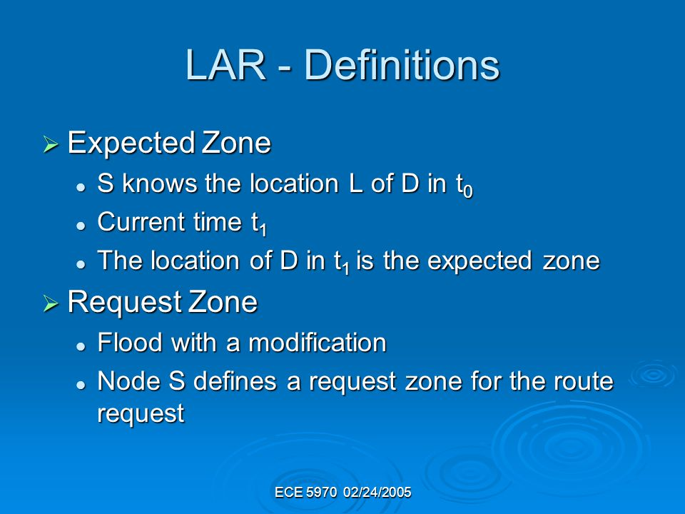 ECE 5970 02/24/2005 LAR - Definitions Expected Zone Expected Zone S knows the location L of D in t 0 S knows the location L of D in t 0 Current time t 1 Current time t 1 The location of D in t 1 is the expected zone The location of D in t 1 is the expected zone Request Zone Request Zone Flood with a modification Flood with a modification Node S defines a request zone for the route request Node S defines a request zone for the route request