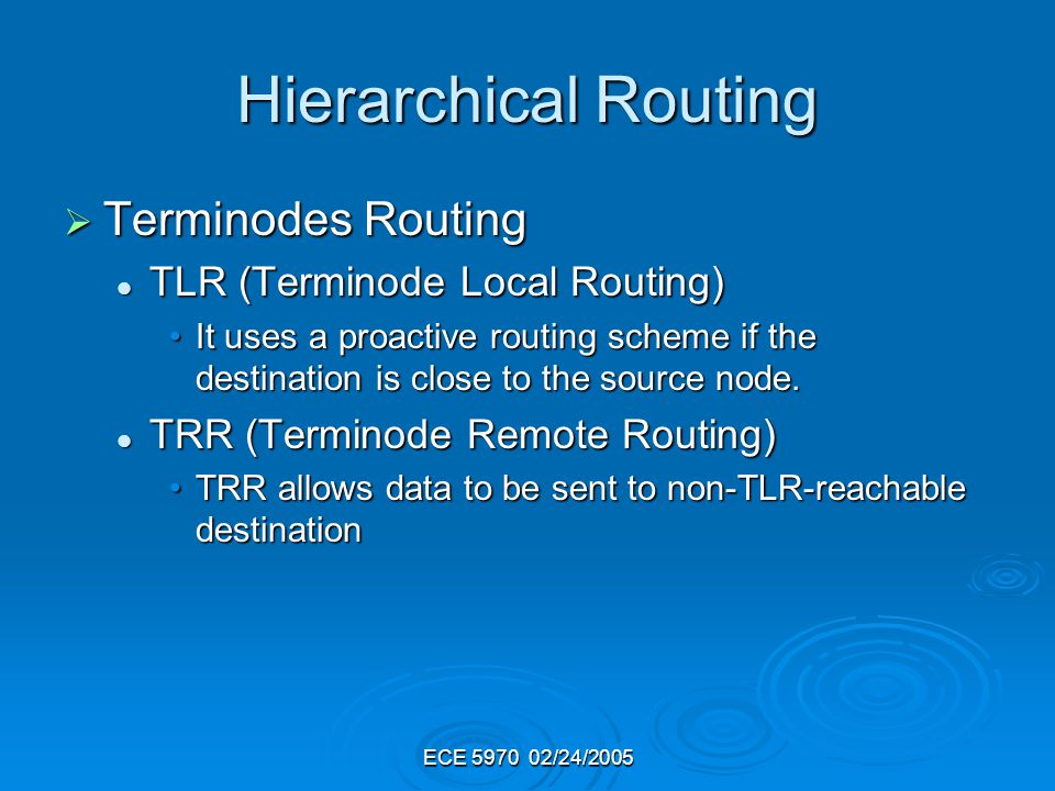 Hierarchical Routing Terminodes Routing Terminodes Routing TLR (Terminode Local Routing) TLR (Terminode Local Routing) It uses a proactive routing scheme if the destination is close to the source node.It uses a proactive routing scheme if the destination is close to the source node.
