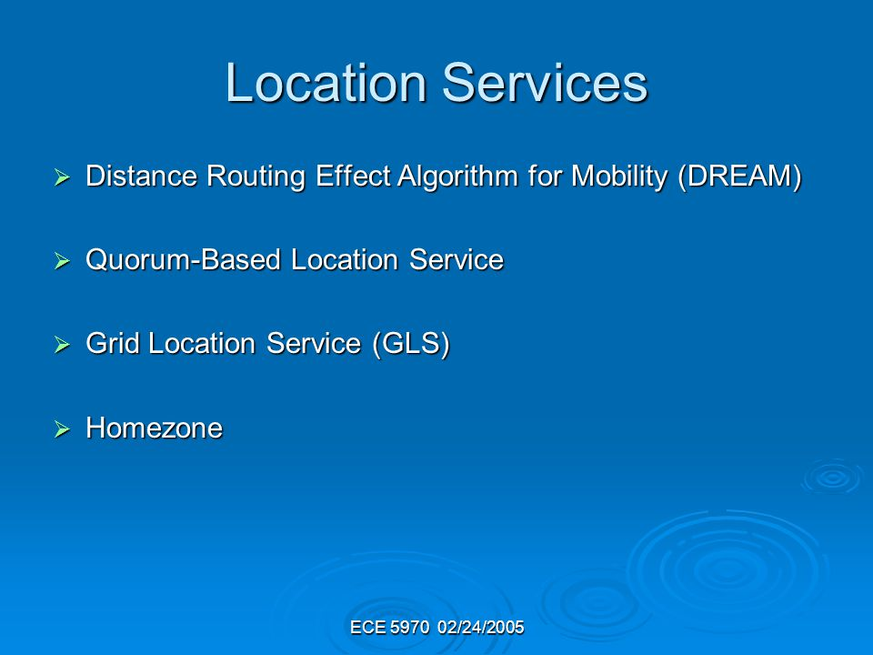ECE 5970 02/24/2005 Location Services Distance Routing Effect Algorithm for Mobility (DREAM) Distance Routing Effect Algorithm for Mobility (DREAM) Quorum-Based Location Service Quorum-Based Location Service Grid Location Service (GLS) Grid Location Service (GLS) Homezone Homezone