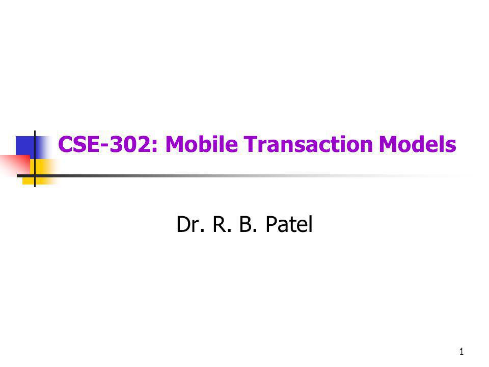 1 CSE-302: Mobile Transaction Models Dr. R. B. Patel