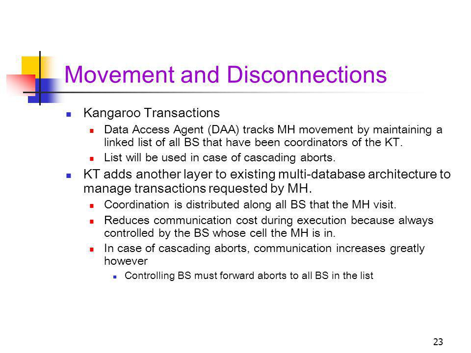 23 Movement and Disconnections Kangaroo Transactions Data Access Agent (DAA) tracks MH movement by maintaining a linked list of all BS that have been coordinators of the KT.
