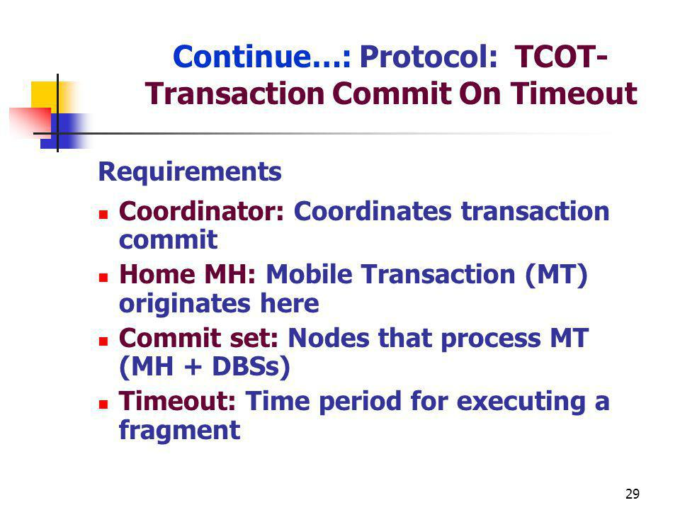 29 Continue…: Protocol: TCOT- Transaction Commit On Timeout Requirements Coordinator: Coordinates transaction commit Home MH: Mobile Transaction (MT) originates here Commit set: Nodes that process MT (MH + DBSs) Timeout: Time period for executing a fragment